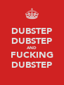 DUBSTEP DUBSTEP AND FUCKING DUBSTEP - Personalised Poster A4 size