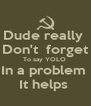 Dude really   Don't  forget  To say YOLO  In a problem  It helps  - Personalised Poster A4 size