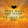 DULL DAYS ARE MADE  BRIGHTER WAKING UP NEXT TO  YOU - Personalised Poster A4 size