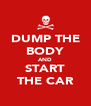 DUMP THE BODY AND START THE CAR - Personalised Poster A4 size