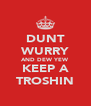 DUNT WURRY AND DEW YEW KEEP A TROSHIN - Personalised Poster A4 size