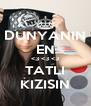 DUNYANIN EN <3 <3 <3 TATLI KIZISIN - Personalised Poster A4 size