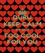 DURU KEEP CALM I'M JUST TOO COOL FOR YOU - Personalised Poster A4 size