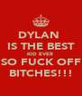 DYLAN  IS THE BEST KID EVER  SO FUCK OFF BITCHES!!! - Personalised Poster A4 size