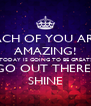 EACH OF YOU ARE  AMAZING! TODAY IS GOING TO BE GREAT! LET'S GO OUT THERE AND  SHINE - Personalised Poster A4 size
