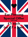 Ear Piercing Special Offer now only £5 each (or £7 a pair) - Personalised Poster A4 size
