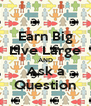 Earn Big Live Large AND Ask a Question - Personalised Poster A4 size