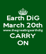 Earth DiG March 20th www.thegreatbigearthdig CARRY ON - Personalised Poster A4 size