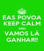 EAS POVOA KEEP CALM AND VAMOS LÁ GANHAR!! - Personalised Poster A4 size