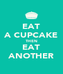 EAT A CUPCAKE THEN EAT ANOTHER - Personalised Poster A4 size
