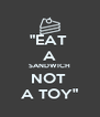 """""""EAT  A SANDWICH NOT  A TOY"""" - Personalised Poster A4 size"""