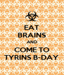 EAT BRAINS AND COME TO TYRINS B-DAY - Personalised Poster A4 size