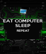 EAT COMPUTER SLEEP REPEAT   - Personalised Poster A4 size
