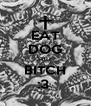 EAT DOG SHIT  BITCH :3  - Personalised Poster A4 size