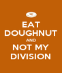 EAT DOUGHNUT AND NOT MY DIVISION - Personalised Poster A4 size