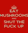 EAT MUSHROOMS AND SHUT THE FUCK UP - Personalised Poster A4 size