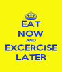 EAT NOW AND EXCERCISE LATER - Personalised Poster A4 size