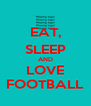 EAT, SLEEP AND LOVE FOOTBALL - Personalised Poster A4 size