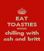 EAT TOASTIES WHEN chilling with ash and britt - Personalised Poster A4 size