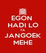 EGON  HADI LO TA JANGOEK MEHE - Personalised Poster A4 size