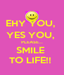 EHY YOU,  YES YOU,  PLEASE... SMILE  TO LIFE!!  - Personalised Poster A4 size