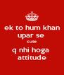 ek to hum khan upar se  cute q nhi hoga  attitude - Personalised Poster A4 size