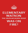 ELEMENTARY WATSON THE MUTHAFUCKIN ROOF WAS ON FIRE! - Personalised Poster A4 size