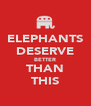 ELEPHANTS DESERVE BETTER THAN THIS - Personalised Poster A4 size