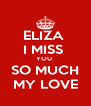 ELIZA  I MISS  YOU  SO MUCH MY LOVE - Personalised Poster A4 size