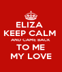 ELIZA  KEEP CALM  AND CAME BACK  TO ME MY LOVE - Personalised Poster A4 size