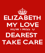 ELIZABETH MY LOVE HOW I MISS  U DEAREST  TAKE CARE - Personalised Poster A4 size
