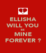 ELLISHA WILL YOU BE MINE FOREVER ? - Personalised Poster A4 size