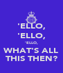 'ELLO, 'ELLO, 'ELLO, WHAT'S ALL THIS THEN? - Personalised Poster A4 size