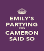 EMILY'S PARTYING COS CAMERON SAID SO - Personalised Poster A4 size