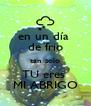 en un día  de frio tan solo TU eres  MI ABRIGO - Personalised Poster A4 size