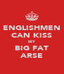 ENGLISHMEN CAN KISS MY BIG FAT ARSE - Personalised Poster A4 size
