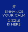 ENHANCE YOUR CALM  DIZZLE IS HERE - Personalised Poster A4 size