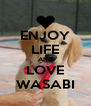 ENJOY LIFE AND LOVE WASABI - Personalised Poster A4 size