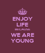 ENJOY LIFE BECAUSE WE ARE YOUNG - Personalised Poster A4 size