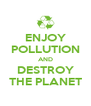 ENJOY POLLUTION AND DESTROY THE PLANET - Personalised Poster A4 size