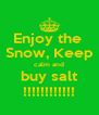 Enjoy the  Snow, Keep calm and buy salt !!!!!!!!!!!! - Personalised Poster A4 size