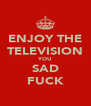 ENJOY THE TELEVISION YOU SAD FUCK - Personalised Poster A4 size