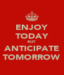 ENJOY TODAY BUT ANTICIPATE TOMORROW - Personalised Poster A4 size