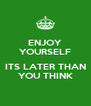 ENJOY YOURSELF  ITS LATER THAN YOU THINK - Personalised Poster A4 size