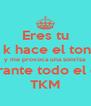 Eres tu el k hace el tonto y me provoca una sonrisa durante todo el día TKM - Personalised Poster A4 size