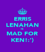 ERRIS LENAHAN IS MAD FOR KEN!:') - Personalised Poster A4 size