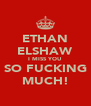 ETHAN ELSHAW I MISS YOU SO FUCKING MUCH! - Personalised Poster A4 size