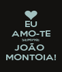 EU AMO-TE SEMPRE JOÃO  MONTOIA! - Personalised Poster A4 size