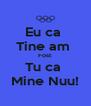 Eu ca  Tine am  Fost  Tu ca  Mine Nuu! - Personalised Poster A4 size