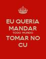 EU QUERIA MANDAR TODO MUNDO TOMAR NO CU - Personalised Poster A4 size